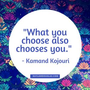 """What you choose also chooses you."" Kamand Kojouri"