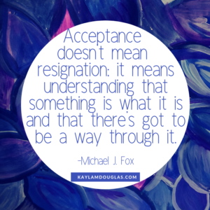"""Acceptance doesn't mean resignation: it means understanding that something is what it is and that there's got to be a way through it."" - Michael J. Fox quote"