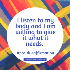 "affirmation, ""I listen to by body and I am willing to give it what it needs."