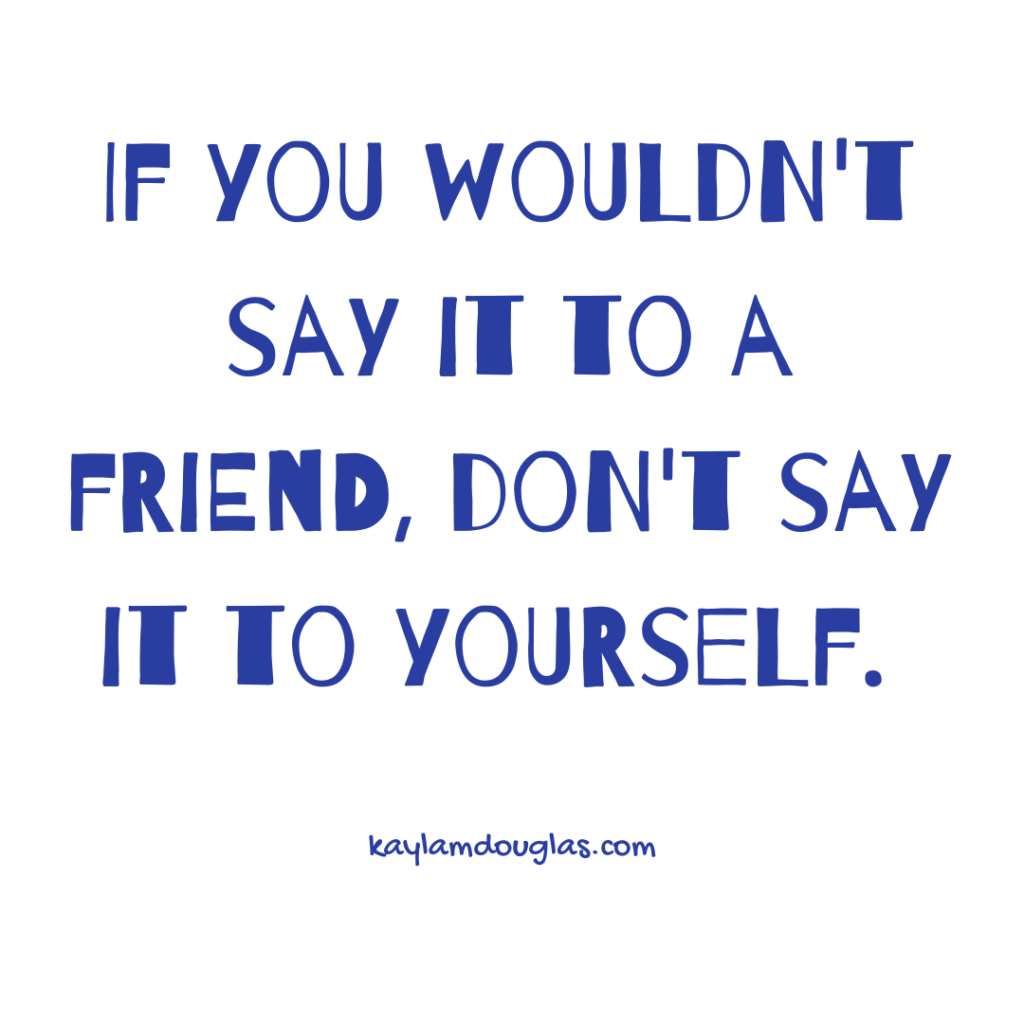 """If you wouldn't say it to a friend, don't say it to yourself."" - A phrase to determine if its negative self-talk."
