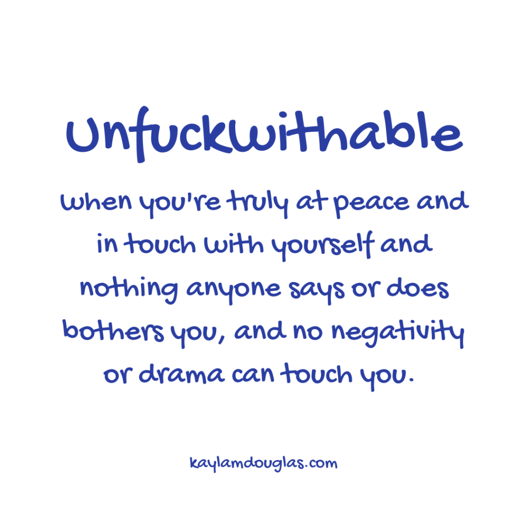 unfuckwithable definition: when you're truly at peace and intouch with yourself and nothing anyone says or does bothers you, and no negativity or drama can touch you.