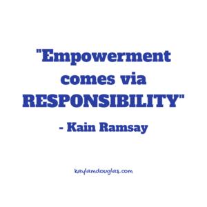 """Empowerment comes via RESPONSIBILITY"" - Kain Ramsay"