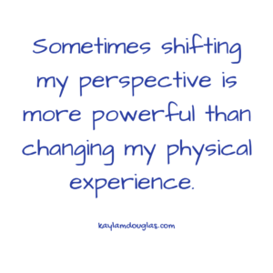 Sometimes shifting my perspective is more powerful than changing my physical experience.
